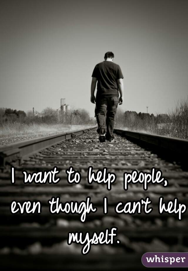 I want to help people,  even though I can't help myself.