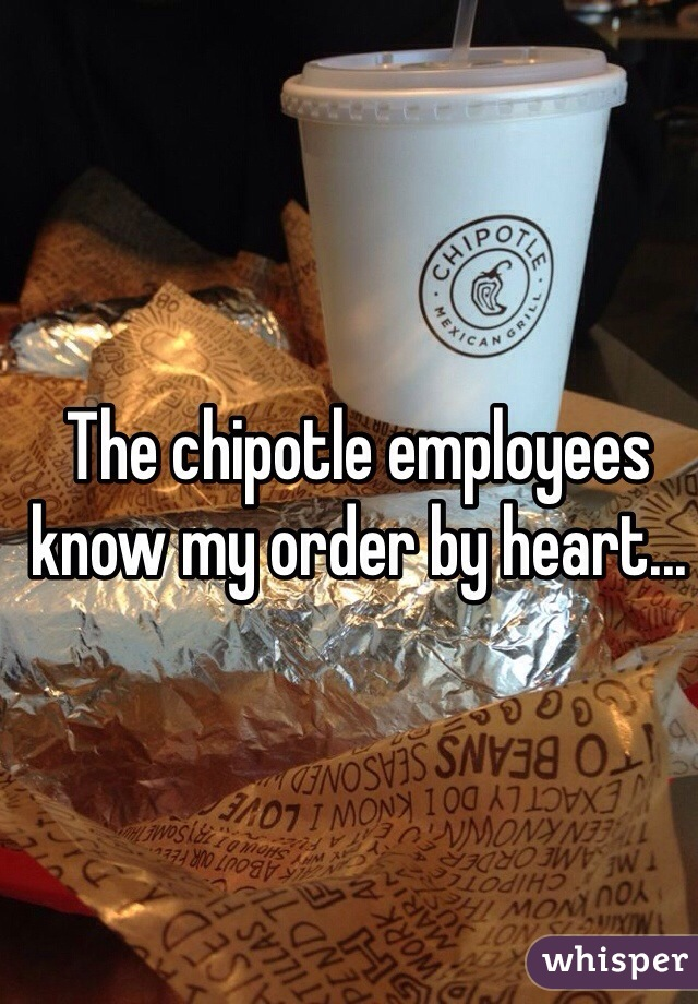 The chipotle employees know my order by heart...