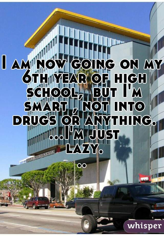 I am now going on my 6th year of high school,  but I'm smart , not into drugs or anything. ...I'm just lazy...