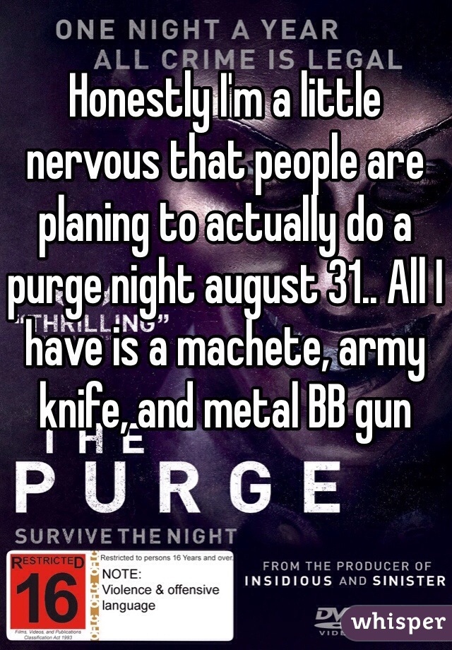 Honestly I'm a little nervous that people are planing to actually do a purge night august 31.. All I have is a machete, army knife, and metal BB gun
