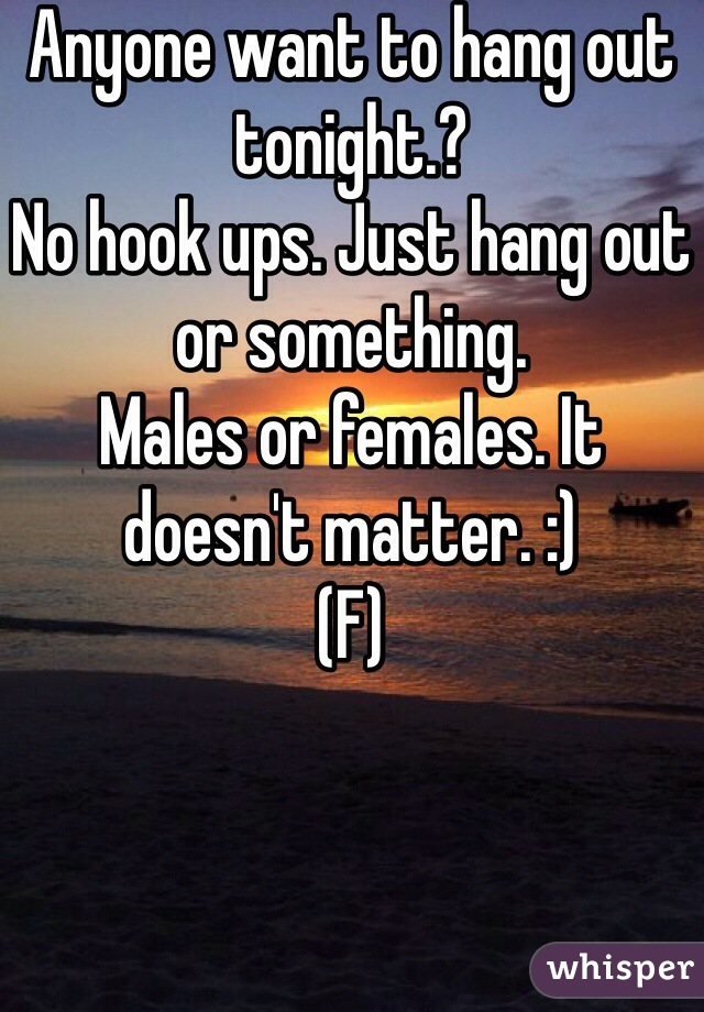 Anyone want to hang out tonight.?  No hook ups. Just hang out or something.  Males or females. It doesn't matter. :)  (F)