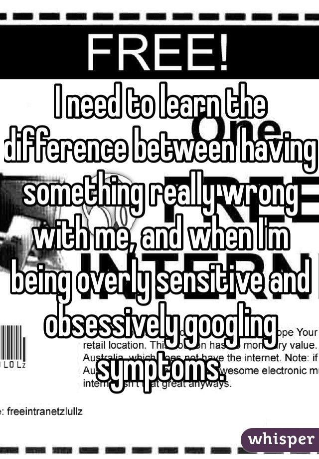 I need to learn the difference between having something really wrong with me, and when I'm being overly sensitive and obsessively googling symptoms.