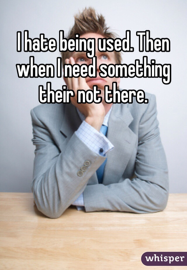 I hate being used. Then when I need something their not there.