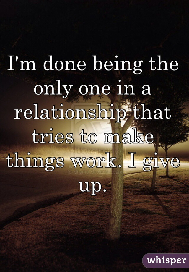 I'm done being the only one in a relationship that tries to make things work. I give up.