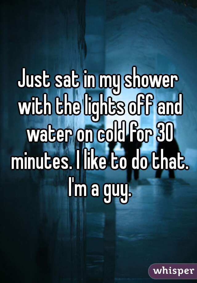 Just sat in my shower with the lights off and water on cold for 30 minutes. I like to do that. I'm a guy.