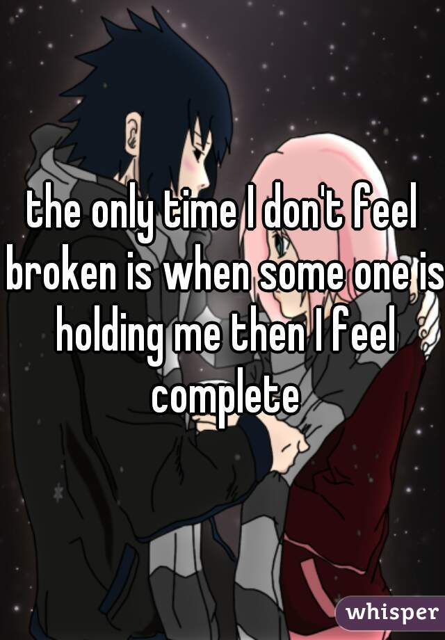 the only time I don't feel broken is when some one is holding me then I feel complete