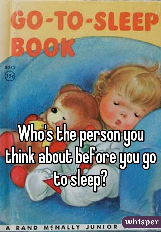 Who's the person you think about before you go to sleep?