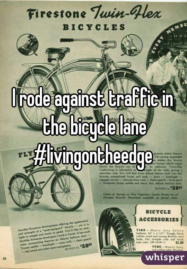 I rode against traffic in the bicycle lane #livingontheedge