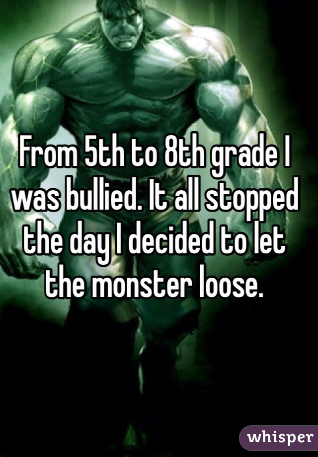 From 5th to 8th grade I was bullied. It all stopped the day I decided to let the monster loose.