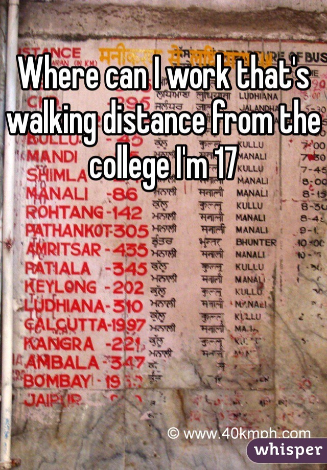 Where can I work that's walking distance from the college I'm 17