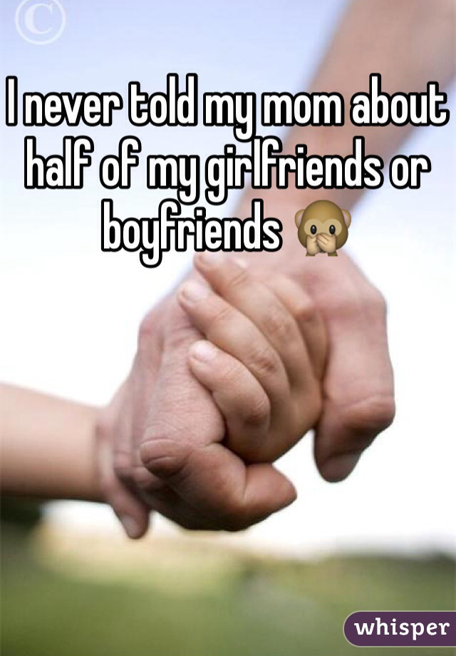 I never told my mom about half of my girlfriends or boyfriends 🙊