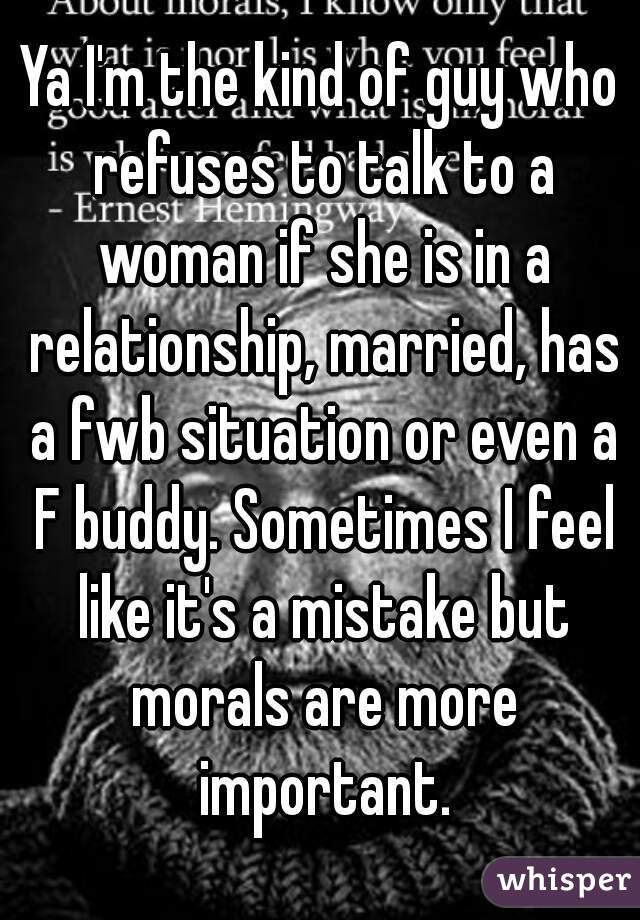 Ya I'm the kind of guy who refuses to talk to a woman if she is in a relationship, married, has a fwb situation or even a F buddy. Sometimes I feel like it's a mistake but morals are more important.