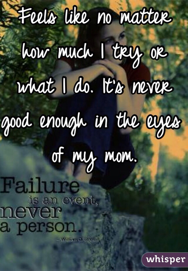 Feels like no matter how much I try or what I do. It's never good enough in the eyes of my mom.