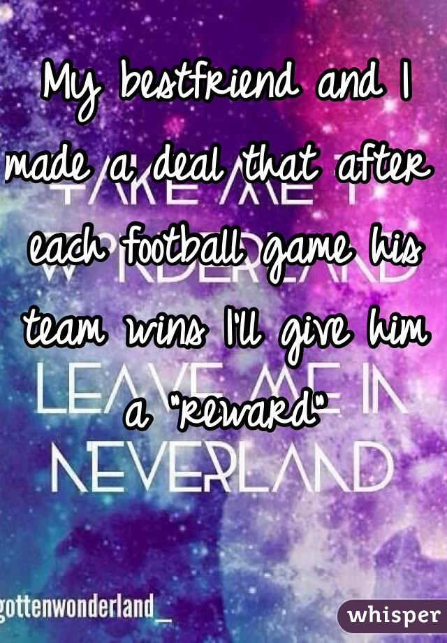 """My bestfriend and I made a deal that after each football game his team wins I'll give him a """"reward"""""""
