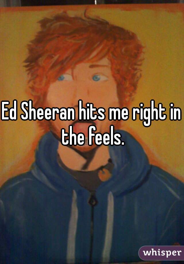 Ed Sheeran hits me right in the feels.