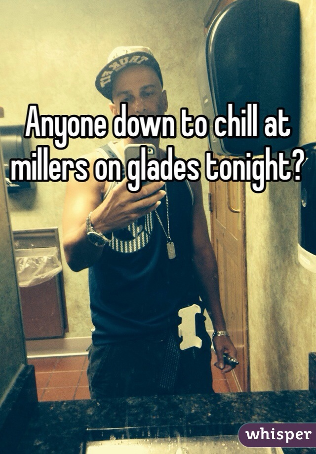 Anyone down to chill at millers on glades tonight?