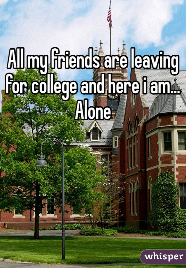 All my friends are leaving for college and here i am... Alone