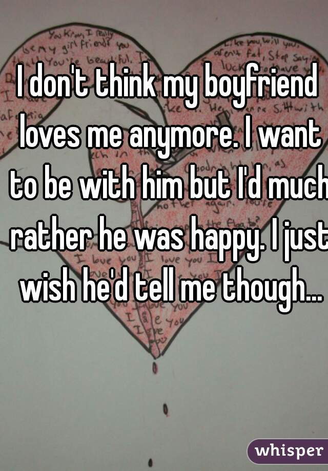 I don't think my boyfriend loves me anymore. I want to be with him but I'd much rather he was happy. I just wish he'd tell me though...