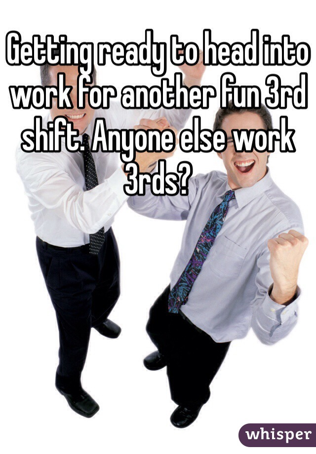 Getting ready to head into work for another fun 3rd shift. Anyone else work 3rds?
