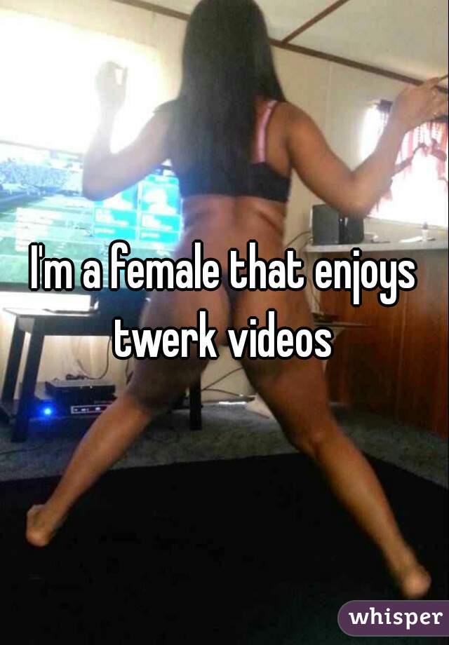 I'm a female that enjoys twerk videos