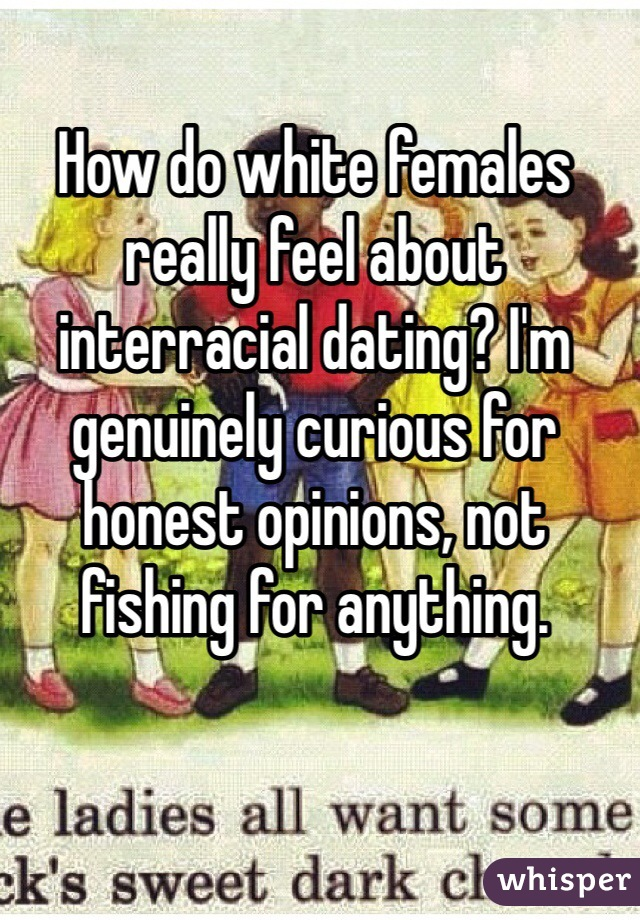 How do white females really feel about interracial dating? I'm genuinely curious for honest opinions, not fishing for anything.