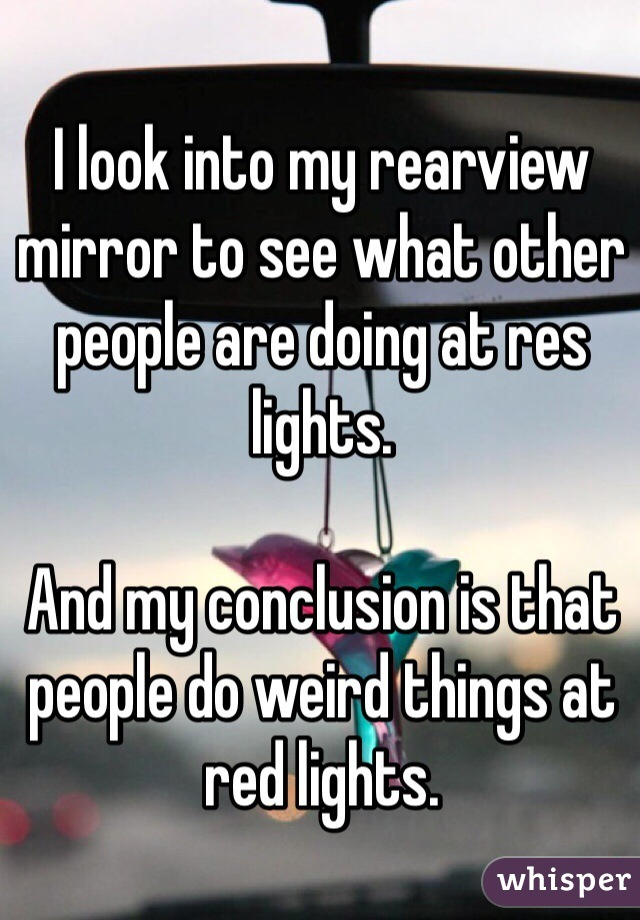I look into my rearview mirror to see what other people are doing at res lights.   And my conclusion is that people do weird things at red lights.