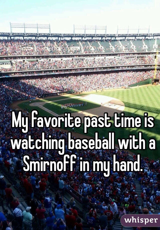 My favorite past time is watching baseball with a Smirnoff in my hand.