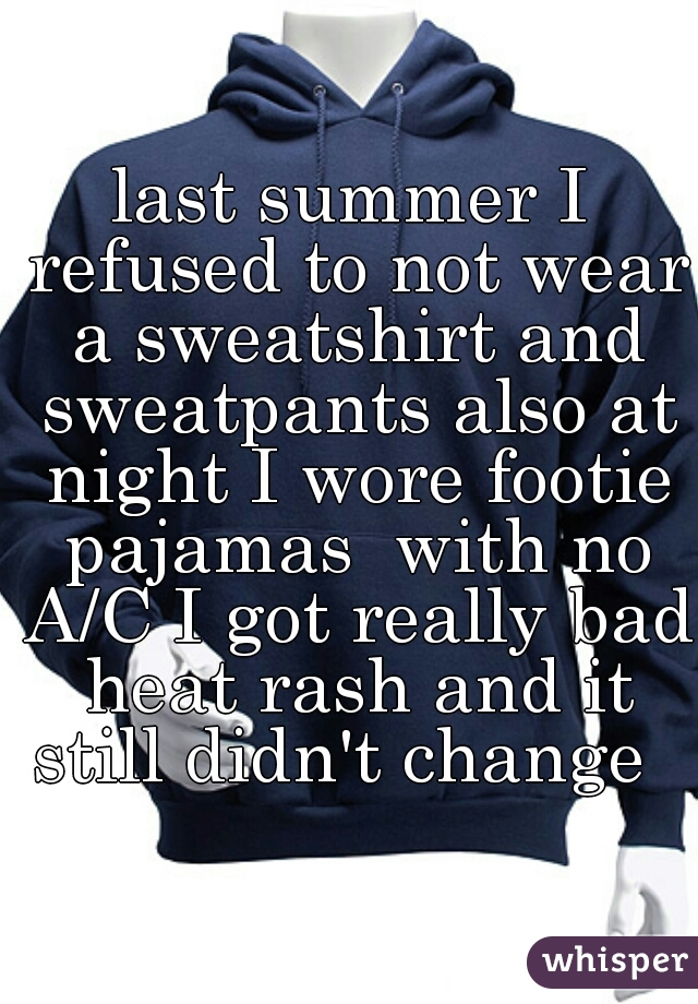 last summer I refused to not wear a sweatshirt and sweatpants also at night I wore footie pajamas  with no A/C I got really bad heat rash and it still didn't change