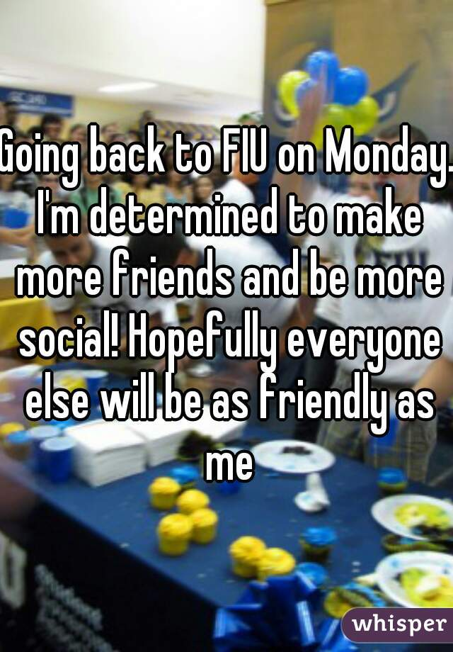 Going back to FIU on Monday. I'm determined to make more friends and be more social! Hopefully everyone else will be as friendly as me