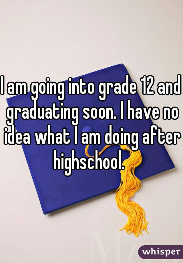 I am going into grade 12 and graduating soon. I have no idea what I am doing after highschool.