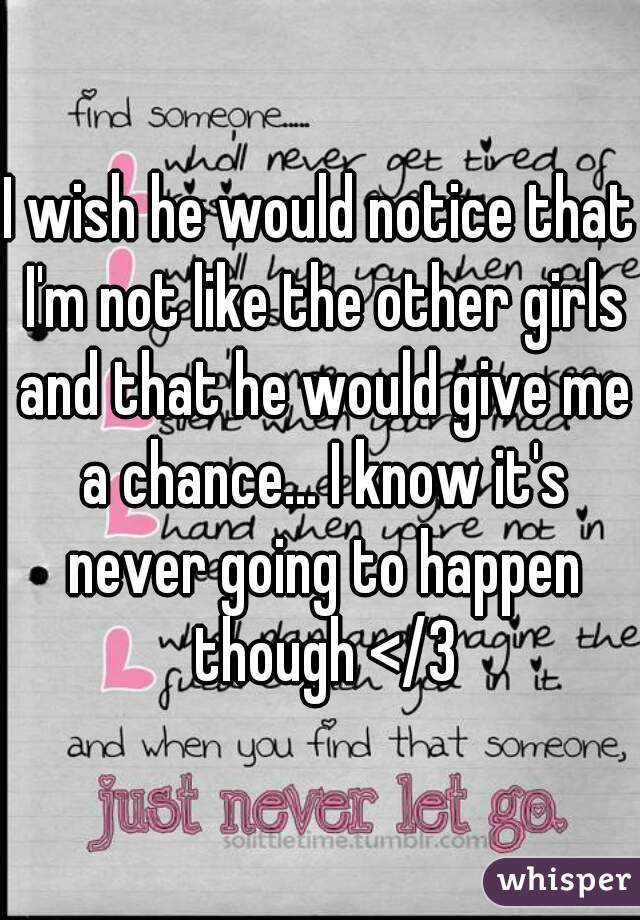 I wish he would notice that I'm not like the other girls and that he would give me a chance... I know it's never going to happen though </3
