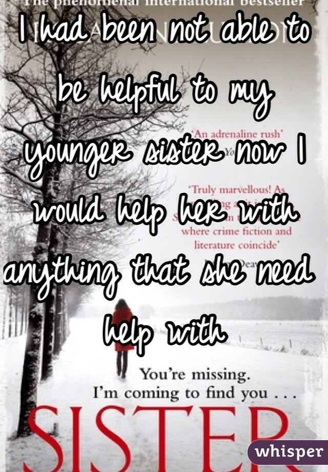 I had been not able to be helpful to my younger sister now I would help her with anything that she need help with