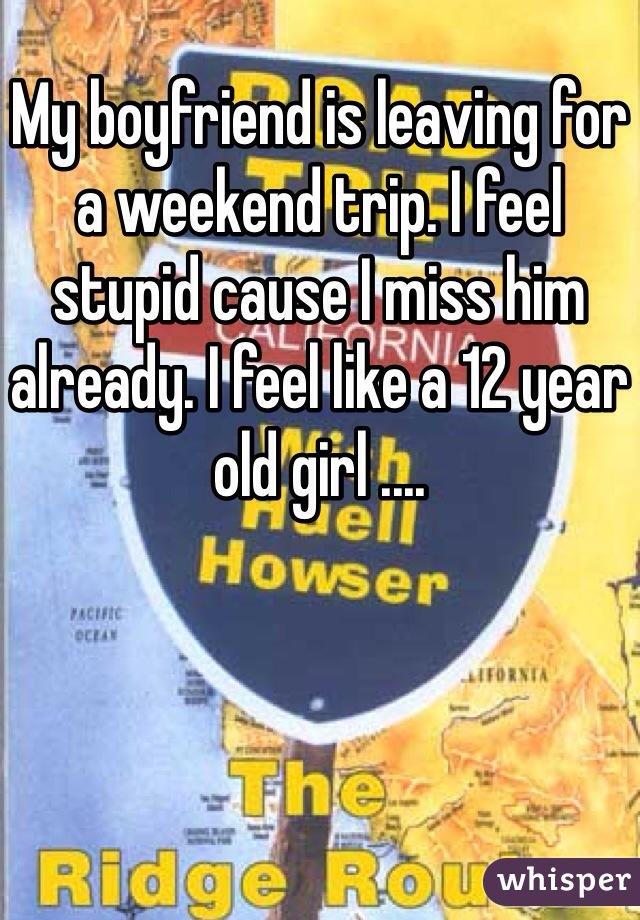My boyfriend is leaving for a weekend trip. I feel stupid cause I miss him already. I feel like a 12 year old girl ....
