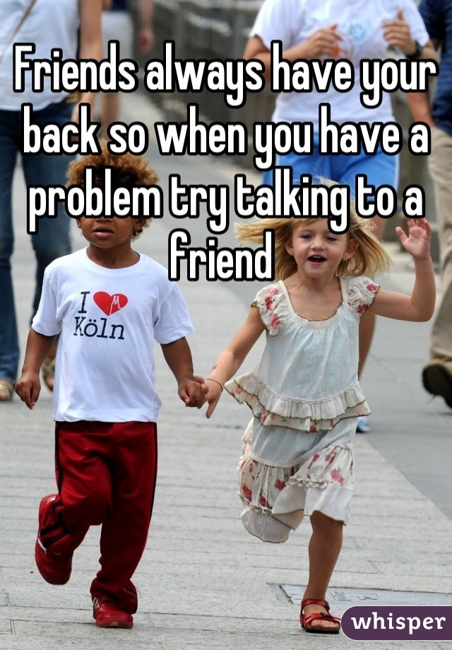 Friends always have your back so when you have a problem try talking to a friend