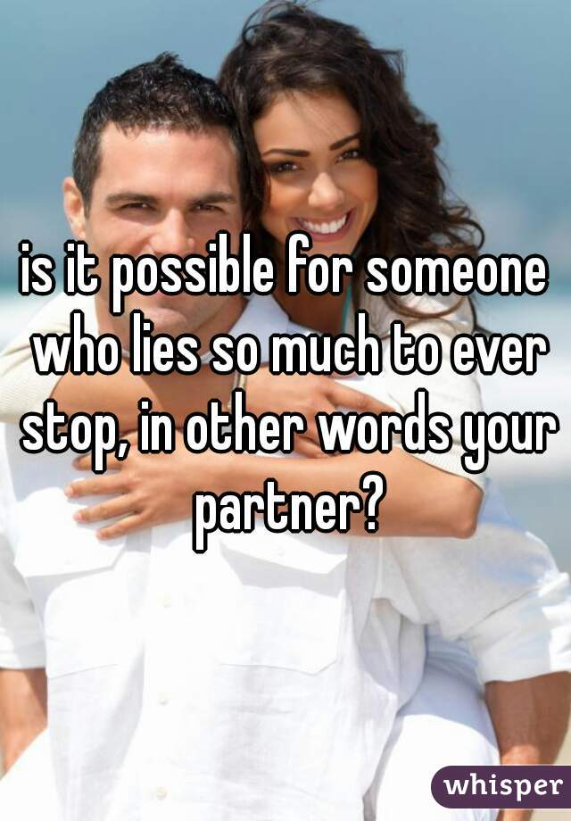 is it possible for someone who lies so much to ever stop, in other words your partner?