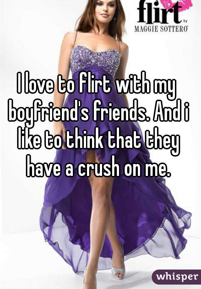 I love to flirt with my boyfriend's friends. And i like to think that they have a crush on me.