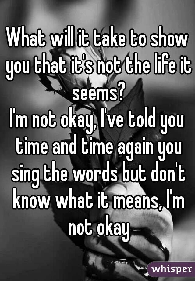 What will it take to show you that it's not the life it seems? I'm not okay, I've told you time and time again you sing the words but don't know what it means, I'm not okay