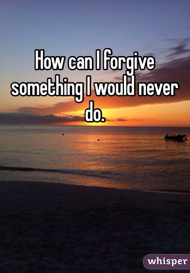 How can I forgive something I would never do.