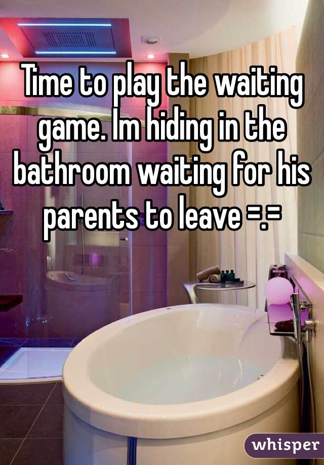 Time to play the waiting game. Im hiding in the bathroom waiting for his parents to leave =.=