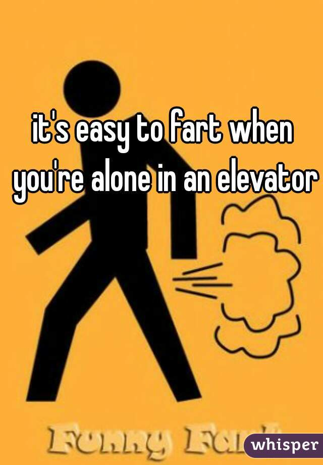 it's easy to fart when you're alone in an elevator