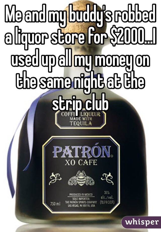 Me and my buddy's robbed a liquor store for $2000...I used up all my money on the same night at the strip club
