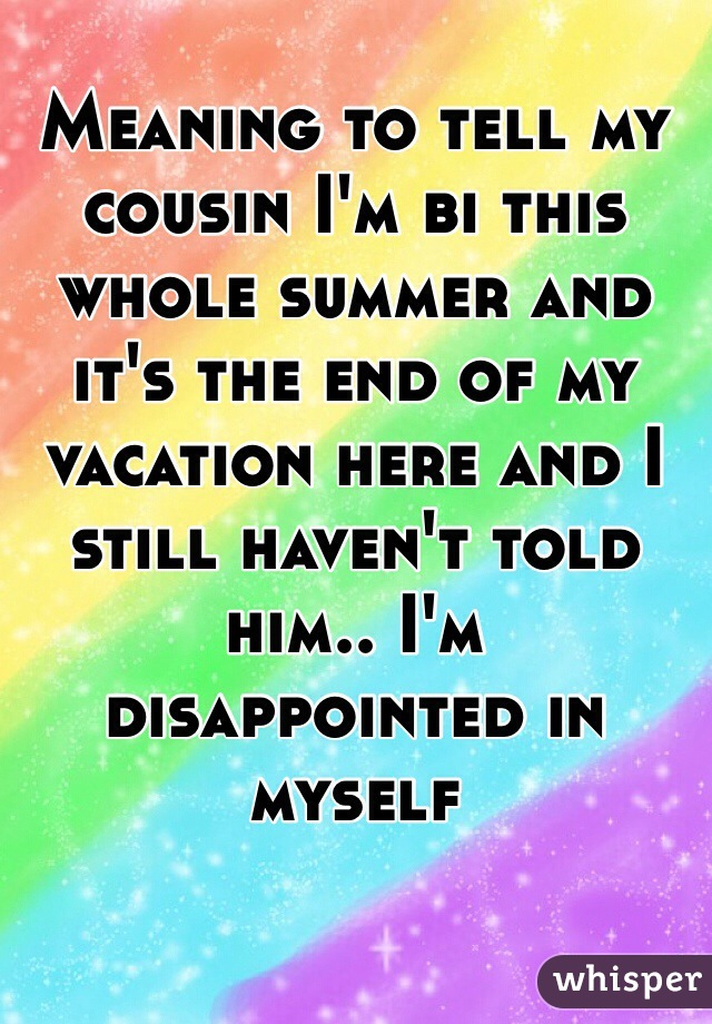 Meaning to tell my cousin I'm bi this whole summer and it's the end of my vacation here and I still haven't told him.. I'm disappointed in myself
