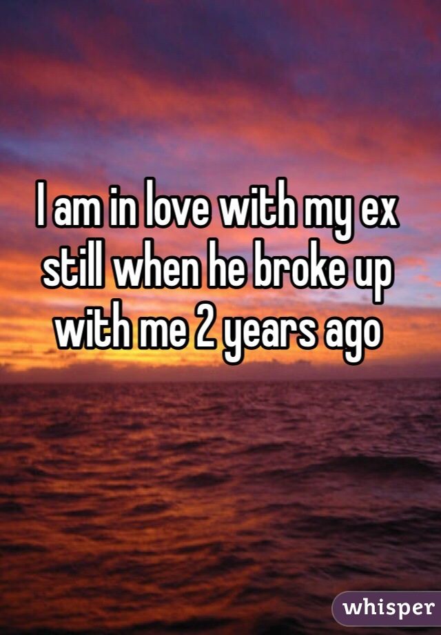 I am in love with my ex still when he broke up with me 2 years ago