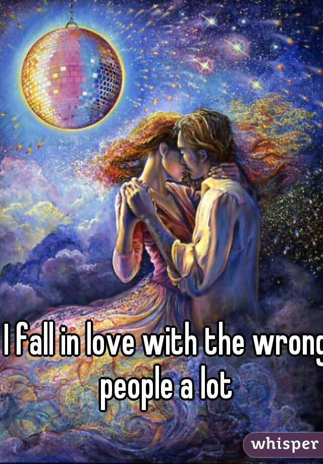 I fall in love with the wrong people a lot