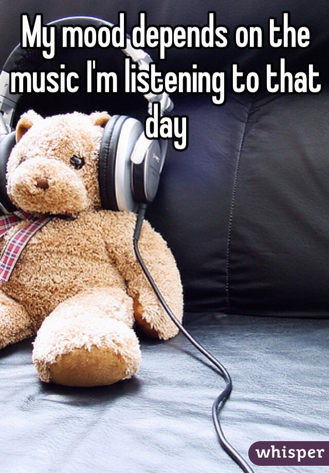 My mood depends on the music I'm listening to that day