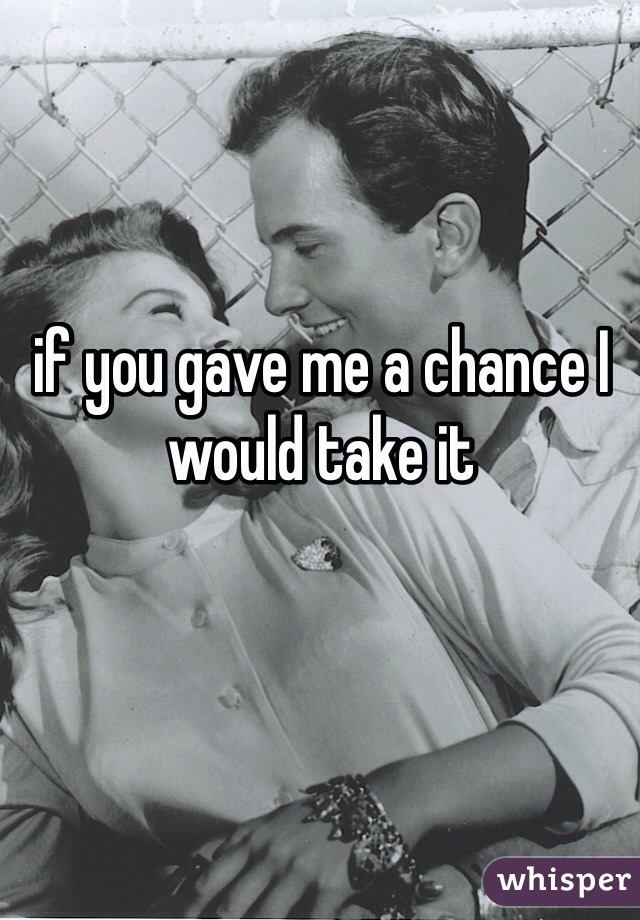 if you gave me a chance I would take it
