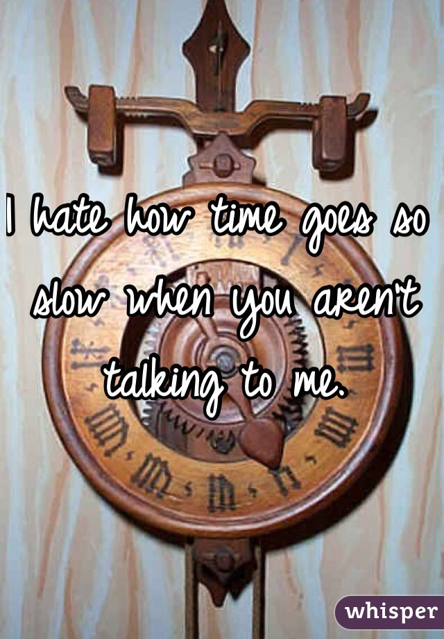 I hate how time goes so slow when you aren't talking to me.