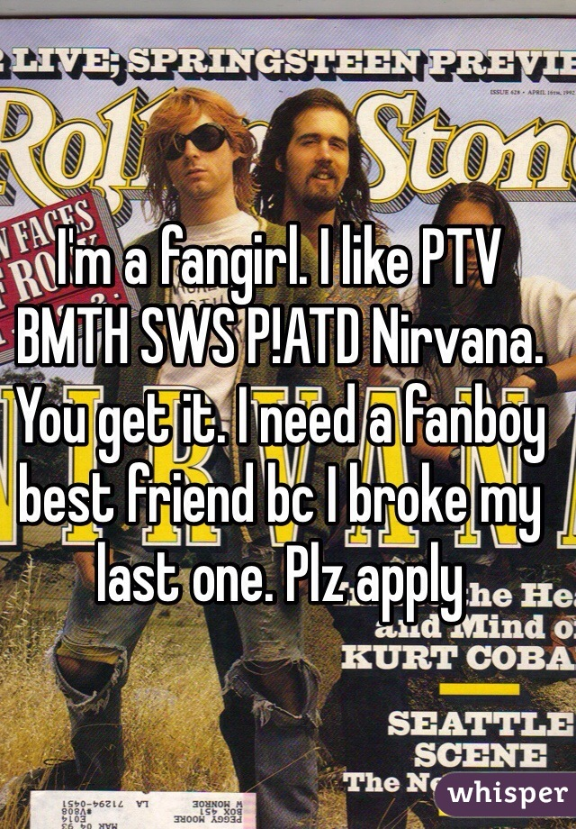 I'm a fangirl. I like PTV BMTH SWS P!ATD Nirvana. You get it. I need a fanboy best friend bc I broke my last one. Plz apply