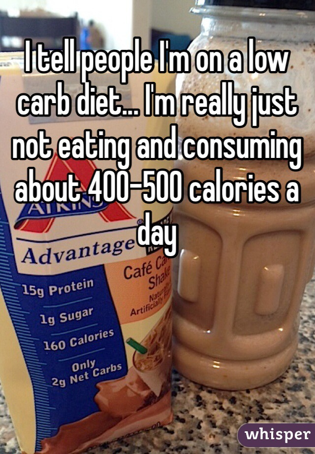 I tell people I'm on a low carb diet... I'm really just not eating and consuming about 400-500 calories a day