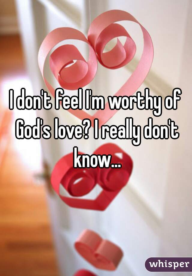 I don't feel I'm worthy of God's love? I really don't know...